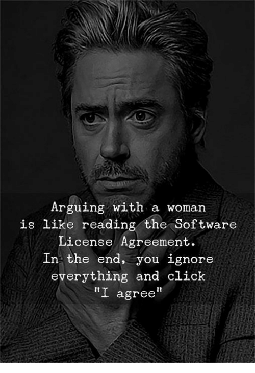 Click, Software, and Reading: Arguing with a woman  is like reading the Software  License Agreement.  In the end, you ignore  everything and click  I agree