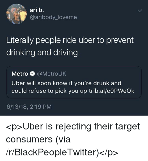drinking and driving: ari b.  @aribody_loveme  Literally people ride uber to prevent  drinking and driving  Metro @MetroUK  Uber will soon know if you're drunk and  could refuse to pick you up trib.al/e0PWeQk  6/13/18, 2:19 PM <p>Uber is rejecting their target consumers (via /r/BlackPeopleTwitter)</p>