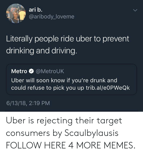 drinking and driving: ari b.  @aribody_loveme  Literally people ride uber to prevent  drinking and driving  Metro @MetroUK  Uber will soon know if you're drunk and  could refuse to pick you up trib.al/e0PWeQk  6/13/18, 2:19 PM Uber is rejecting their target consumers by Scaulbylausis FOLLOW HERE 4 MORE MEMES.
