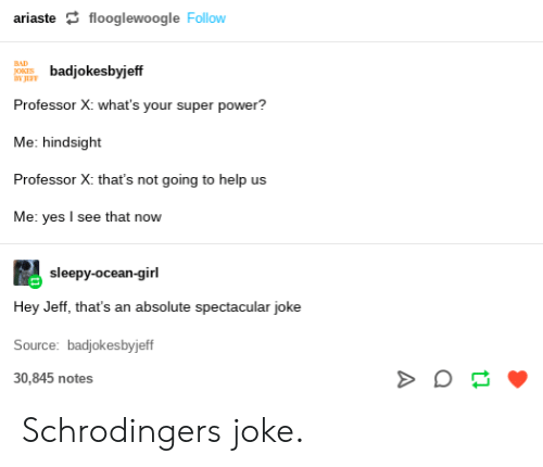 Bad, Girl, and Help: ariaste flooglewoogle Follow  BAD  badjokesbyjeff  JOKES  BY JEFF  Professor X: what's your super power?  Me: hindsight  Professor X: that's not going to help us  Me: yes I see that now  sleepy-ocean-girl  Hey Jeff, that's an absolute spectacular joke  Source: badjokesbyjeff  30,845 notes Schrodingers joke.