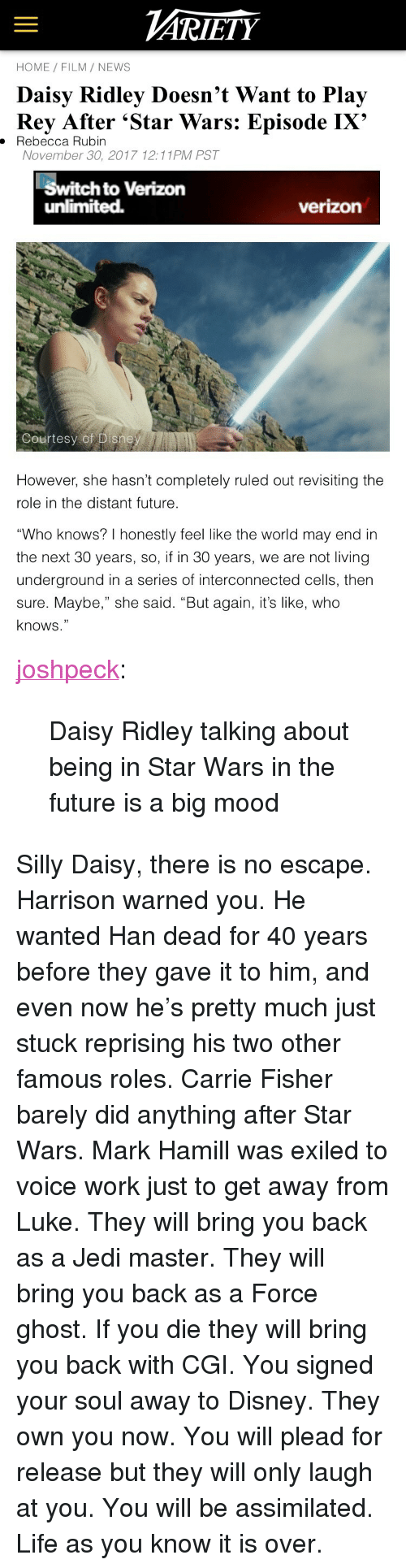 """Carrie Fisher, Daisy Ridley, and Disney: ARİETY  HOME FILM/ NEWS  Daisy Ridley Doesn't Want to Play  Rey After 'Star Wars: Episode IX'  . Rebecca Rubin  November 30, 2017 12:11PM PST  Switch to Verizon  unlimited.  verizon  Courtesy of Disne   However, she hasn't completely ruled out revisiting the  role in the distant future  """"Who knows? I honestly feel like the world may end in  the next 30 years, so, if in 30 years, we are not living  underground in a series of interconnected cells, then  sure. Maybe,"""" she said. """"But again, it's like, who  knows."""" <p><a href=""""http://joshpeckofficial.com/post/168948838043/daisy-ridley-talking-about-being-in-star-wars-in"""" class=""""tumblr_blog"""">joshpeck</a>:</p>  <blockquote><p>Daisy Ridley talking about being in Star Wars in the future is a big mood</p></blockquote>  <p>Silly Daisy, there is no escape. Harrison warned you. He wanted Han dead for 40 years before they gave it to him, and even now he's pretty much just stuck reprising his two other famous roles. Carrie Fisher barely did anything after Star Wars. Mark Hamill was exiled to voice work just to get away from Luke. They will bring you back as a Jedi master. They will bring you back as a Force ghost. If you die they will bring you back with CGI. You signed your soul away to Disney. They own you now. You will plead for release but they will only laugh at you. You will be assimilated. Life as you know it is over.</p>"""