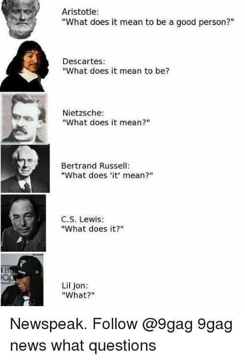 """Lil Jon: Aristotle:  """"What does it mean to be a good person?""""  Descartes:  """"What does it mean to be?  Nietzsche:  """"What does it mean?""""  Bertrand Russell:  """"What does 'it mean?""""  C.S. Lewis:  What does it?""""m  Lil Jon:  """"What?"""" Newspeak. Follow @9gag 9gag news what questions"""