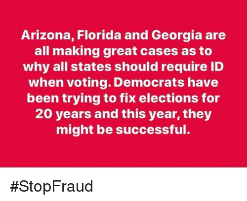 Elections: Arizona, Florida and Georgia are  all making great cases as to  why all states should require ID  when voting. Democrats have  been trying to fix elections for  20 years and this year, they  might be successful. #StopFraud