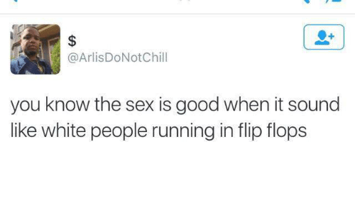 Sex, White People, and Good: $  @ArlisDoNotChill  you know the sex is good when it sound  like white people running in flip flops
