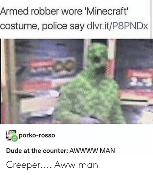 Aww, Dude, and Minecraft: Armed robber wore 'Minecraft'  costume, police say dlvr.it/P8PNDx  porko-rosso  Dude at the counter: AwwWw MAN Creeper.... Aww man