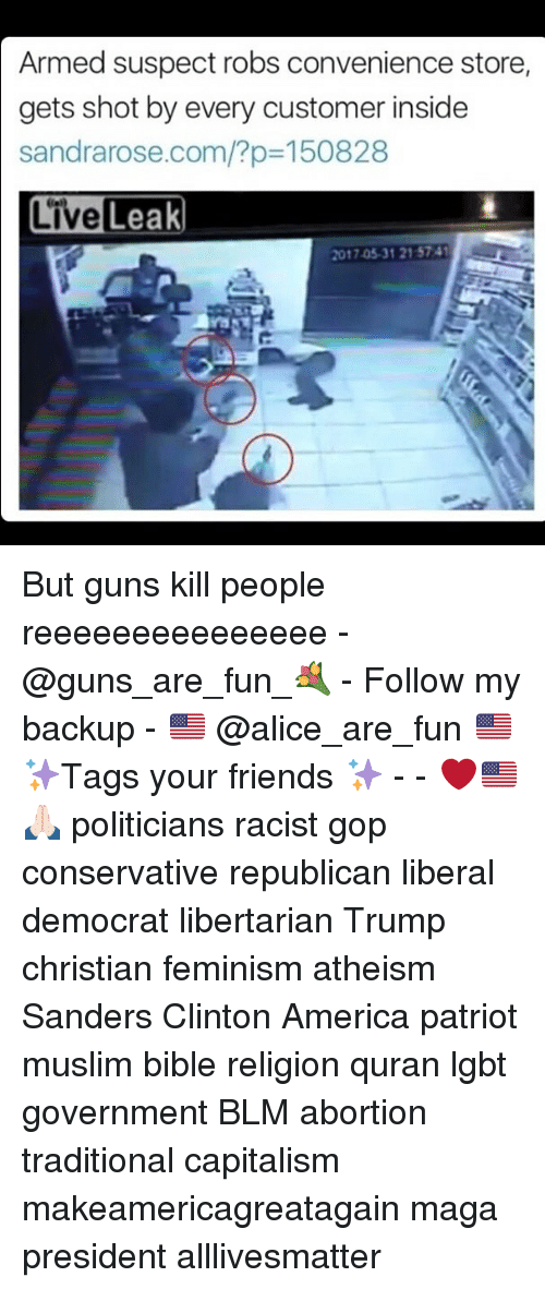 Guns Kill: Armed suspect robs convenience store,  gets shot by every customer inside  sandrarose.com/?p 150828  Live Leak  2017.05.31 215741 But guns kill people reeeeeeeeeeeeeee - @guns_are_fun_💐 - Follow my backup - 🇺🇸 @alice_are_fun 🇺🇸 ✨Tags your friends ✨ - - ❤️🇺🇸🙏🏻 politicians racist gop conservative republican liberal democrat libertarian Trump christian feminism atheism Sanders Clinton America patriot muslim bible religion quran lgbt government BLM abortion traditional capitalism makeamericagreatagain maga president alllivesmatter