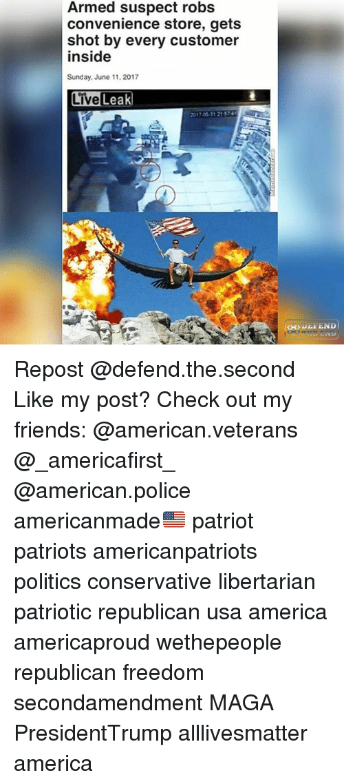 Libertarianism: Armed suspect robs  convenience store, gets  shot by every customer  inside  Sunday, June 11, 2017  017 05-31 21 57 Repost @defend.the.second Like my post? Check out my friends: @american.veterans @_americafirst_ @american.police americanmade🇺🇸 patriot patriots americanpatriots politics conservative libertarian patriotic republican usa america americaproud wethepeople republican freedom secondamendment MAGA PresidentTrump alllivesmatter america