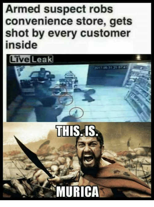 Memes, Live, and 🤖: Armed suspect robs  convenience store, gets  shot by every customer  inside  Live Leak  THIS. IS  MURICA
