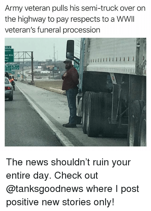 Procession: Army veteran pulls his semi-truck over on  the highway to pay respects to a WWI  veteran's funeral procession  31 A  nd Hts  70 The news shouldn't ruin your entire day. Check out @tanksgoodnews where I post positive new stories only!