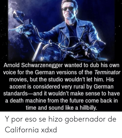 Arnold Schwarzenegger, Future, and Movies: Arnold Schwarzenegger wanted to dub his own  voice for the German versions of the Terminator  movies, but the studio wouldn't let him. His  accent is considered very rural by German  standards-and it wouldn't make sense to have  a death machine from the future come back in  time and sound like a hillbilly. Y por eso se hizo gobernador de California xdxd