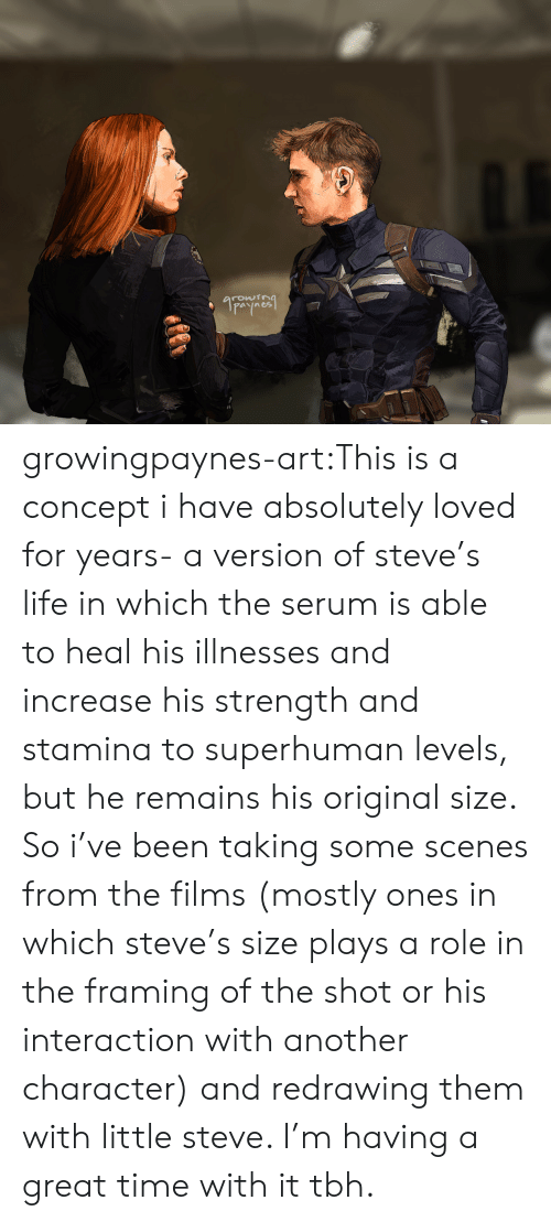 Life, Tbh, and Tumblr: arowtra growingpaynes-art:This is a concept i have absolutely loved for years- a version of steve's life in which the serum is able to heal his illnesses and increase his strength and stamina to superhuman levels, but he remains his original size. So i've been taking some scenes from the films (mostly ones in which steve's size plays a role in the framing of the shot or his interaction with another character) and redrawing them with little steve. I'm having a great time with it tbh.