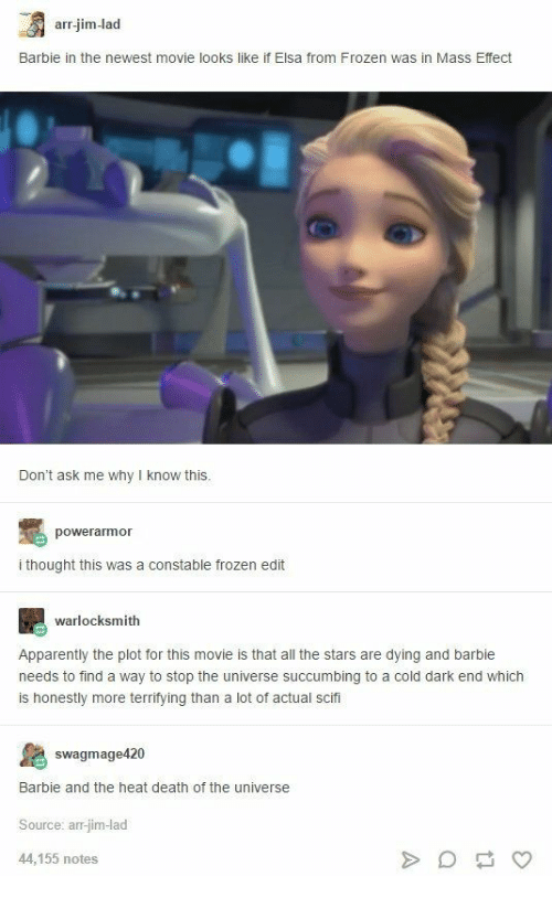 Apparently, Barbie, and Elsa: arr.jim-lad  Barbie in the newest movie looks like if Elsa from Frozen was in Mass Effect  Don't ask me why I know this.  powerarmor  i thought this was a constable frozen edit  warlocksmith  Apparently the plot for this movie is that all the stars are dying and barbie  needs to find a way to stop the universe succumbing to a cold dark end which  is honestly more terrifying than a lot of actual scifi  swagmage420  Barbie and the heat death of the universe  Source: arr-jim-lad  44,155 notes  A