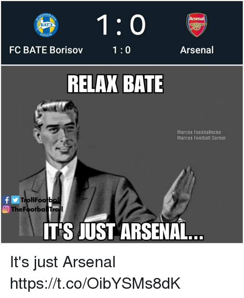 Marcos: Arsenal  ATO  FC BATE Borisov  1:0  Arsenal  RELAX BATE  Marcos Fussballecke  Marcos Football Corner  TrollFootb  O TheFootbal Troll  ITS JUST ARSENAL It's just Arsenal https://t.co/OibYSMs8dK