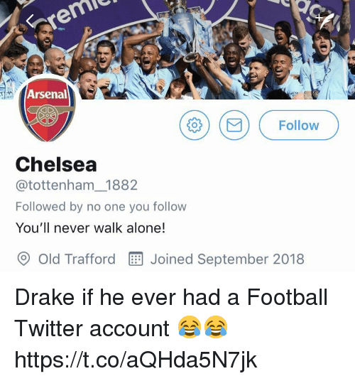 Being Alone, Arsenal, and Chelsea: Arsenal  ) (B) ( Follow  Chelsea  @tottenham 1882  Followed by no one you follow  You'll never walk alone!  O old Trafford  Joined September 2018 Drake if he ever had a Football Twitter account 😂😂 https://t.co/aQHda5N7jk