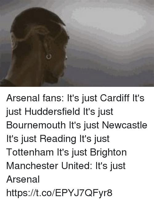 Manchester United: Arsenal fans:  It's just Cardiff It's just Huddersfield It's just Bournemouth It's just Newcastle It's just Reading It's just Tottenham It's just Brighton  Manchester United: It's just Arsenal https://t.co/EPYJ7QFyr8