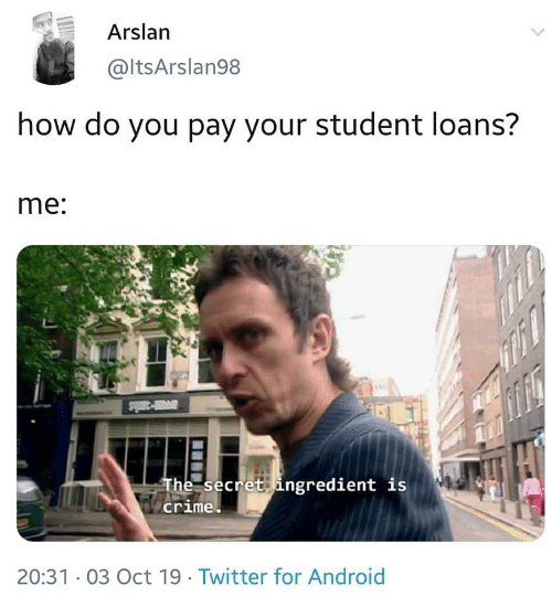 Android, Crime, and Twitter: Arslan  @ltsArslan98  how do you pay your student loans?  me:  The secret ingredient is  crime  20:31 03 Oct 19. Twitter for Android