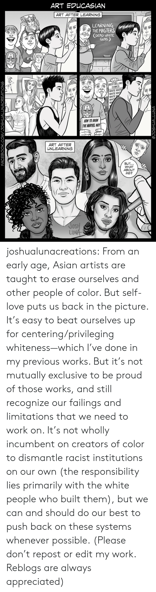 Asian, Love, and Target: ART AFTER LEARNING  LEARNING  THE MASTERS  DEAD WHITE  GUYS  COMICS  WHITE WHIT  WHITE WH  WHITE  WHIT  HOW TO DRAW  HE MARVEL WAY  ART AFTER  NLEARNING  WHAT  ABOUT  ME?  oS  LU joshualunacreations:  From  an early age, Asian artists are taught to erase ourselves and other  people of color. But self-love puts us back in the picture.  It's easy to beat ourselves up for centering/privileging whiteness—which  I've done in my previous works. But it's not mutually exclusive to be  proud of those works, and still recognize our failings and limitations that we need to work on.   It's not wholly incumbent on creators of color to dismantle racist  institutions on our own (the responsibility lies primarily with the  white people who built them), but we can and should do our best to push  back on these systems whenever possible.  (Please don't repost or edit my work. Reblogs are always appreciated)