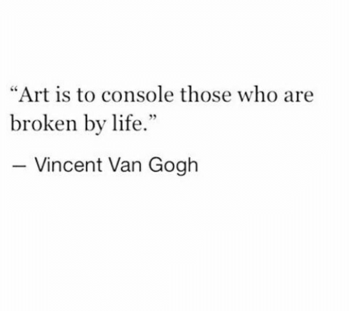 """Those Who: """"Art is to console those who are  broken by life.""""  Vincent Van Gogh"""