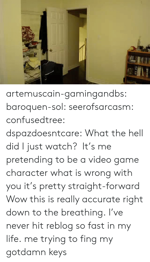 fing: artemuscain-gamingandbs:  baroquen-sol:  seerofsarcasm:  confusedtree:  dspazdoesntcare:  What the hell did Ijustwatch?  It's me pretending to be a video game character what is wrong with you it's pretty straight-forward  Wow this is really accurate right down to the breathing.  I've never hit reblog so fast in my life.  me trying to fing my gotdamn keys