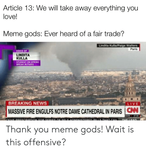 Thank You Meme: Article 13: We will take away everything you  love!  Meme gods: Ever heard of a fair trade?  Lindita Ku目a Paige Walters  Pans  VOSCE OF  LINDITA  KULLA  STUDENT ON SPRING  BREAK IN P RIS  BREAKING NEWS  MASSIVE FIRE ENGULFS NOTRE DAME CATHEDRAL IN PARIS I CAN Thank you meme gods! Wait is this offensive?