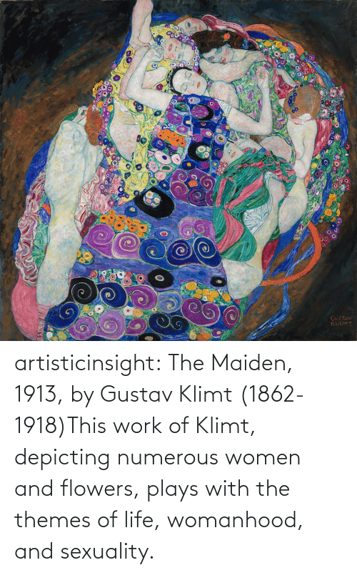 Women: artisticinsight:  The Maiden, 1913, by Gustav Klimt (1862-1918)This work of Klimt, depicting numerous women and flowers, plays with the themes of life, womanhood, and sexuality.