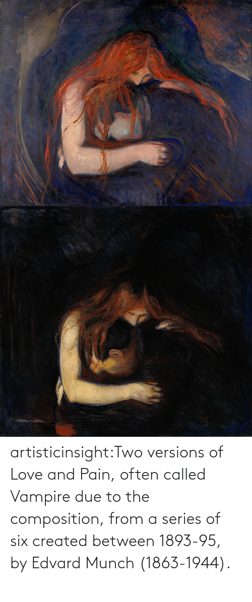 Often: artisticinsight:Two versions of Love and Pain, often called Vampire due to the composition, from a series of six created between 1893-95, by Edvard Munch (1863-1944).