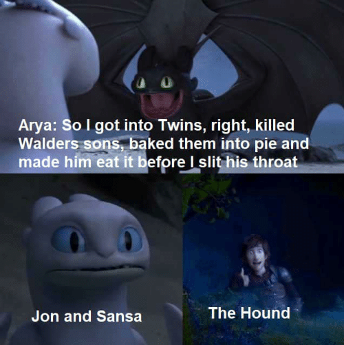 Baked, Game of Thrones, and The Hound: Arya: So I got into Twins, right, killed  Walders sons, baked them into pie and  made him eat it before I slit his throat  The Hound  Jon and Sansa