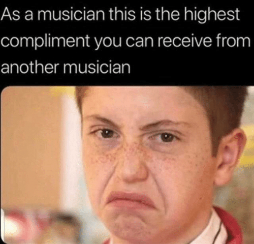 You Can: As a musician this is the highest  compliment you can receive from  another musician