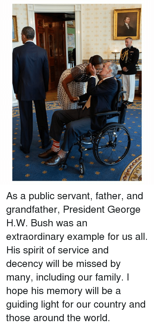 Family, Spirit, and World: As a public servant, father, and grandfather, President George H.W. Bush was an extraordinary example for us all. His spirit of service and decency will be missed by many, including our family. I hope his memory will be a guiding light for our country and those around the world.