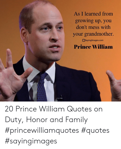 honor: As I learned from  growing up, you  don't mess with  your grandmother.  SayingImages.com  Prince William 20 Prince William Quotes on Duty, Honor and Family #princewilliamquotes #quotes #sayingimages