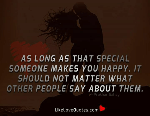 Memes, Happy, and 🤖: AS LONG AS THAT SPECIAL  SOMEONE MAKES YOU HAPPY. IT  SHOULD NOT MATTER WHAT  OTHER PEOPLE SAY ABOUT THEM.  Prakhar Sahay  LikeLoveQuotes.com