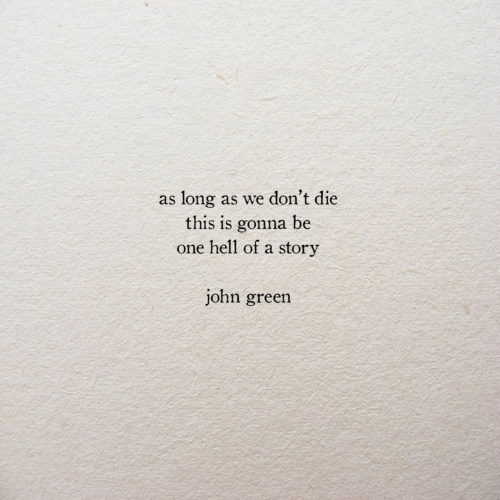 Hell, John Green, and One: as long as we don't die  this is gonna be  one hell of a story  john green
