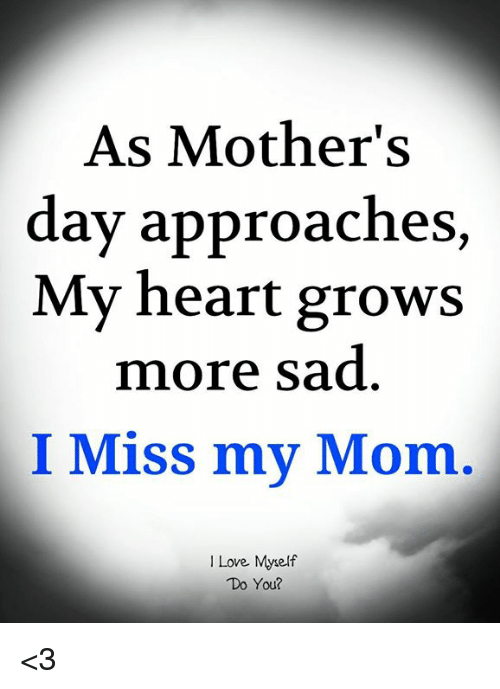 Love, Memes, and Mother's Day: As Mother's  day approaches,  My heart grows  more sad  I Miss my Mom.  I Love. Myself  Do You? <3