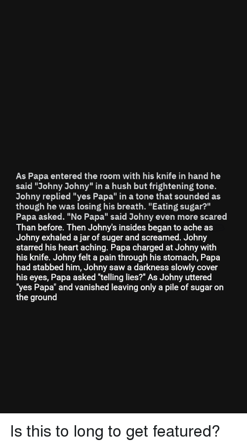 "Saw, Heart, and Sugar: As Papa entered the room with his knife in hand he  said ""Johny Johny"" in a hush but frightening tone.  Johny replied ""yes Papa"" in a tone that sounded as  though he was losing his breath. ""Eating sugar?""  Papa asked. ""No Papa"" said Johny even more scared  Than before. Then Johny's insides began to ache as  Johny exhaled a jar of suger and screamed. Johny  starred his heart aching. Papa charged at Johny with  his knife. Johny felt a pain through his stomach, Papa  had stabbed him, Johny saw a darkness slowly cover  his eyes, Papa asked ""telling lies?"" As Johny uttered  yes Papa"" and vanished leaving only a pile of sugar on  the ground"