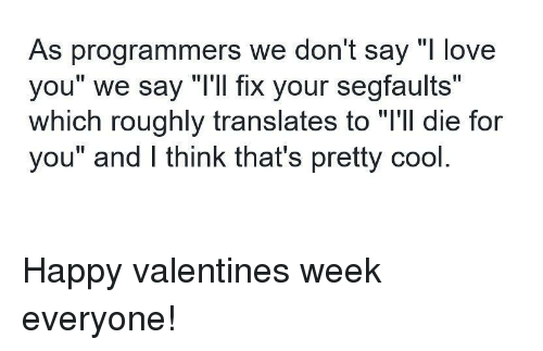 """Love, Cool, and Happy: As programmers we don't say """"l love  you"""" we say """"T'll fix your segfaults""""  which roughly translates to """"l'll die for  you"""" and lI think that's pretty cool Happy valentines week everyone!"""