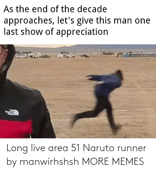 the end of the: As the end of the decade  approaches, let's give this man one  last show of appreciation  PACE Long live area 51 Naruto runner by manwirhshsh MORE MEMES