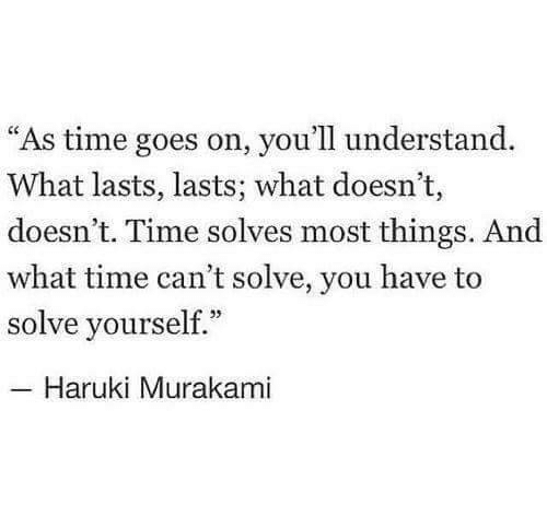 """Time, Murakami, and Haruki Murakami: """"As time goes on, you'll understand.  What lasts, lasts; what doesn't,  doesn't. Time solves most things. And  what time can't solve, you have to  solve yourself.""""  Haruki Murakami"""