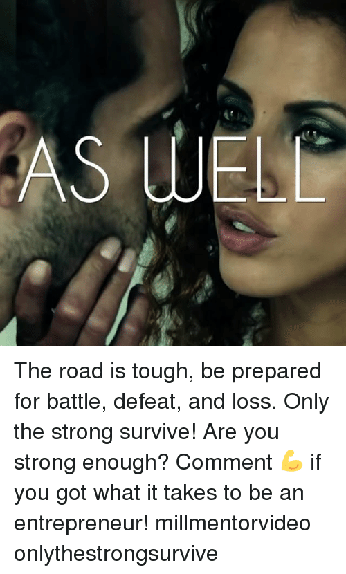 Memes, Entrepreneur, and Strong: AS WEL The road is tough, be prepared for battle, defeat, and loss. Only the strong survive! Are you strong enough? Comment 💪 if you got what it takes to be an entrepreneur! millmentorvideo onlythestrongsurvive