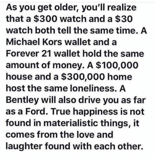 Anaconda, Love, and Michael Kors: As you get older, you'll realize  that a $300 watch and a $30  watch both tell the same time. A  Michael Kors wallet and a  Forever 21 wallet hold the same  amount of money. A $100,000  house and a $300,000 home  host the same loneliness. A  Bentley will also drive you as far  as a Ford. True happiness is not  found in materialistic things, it  comes from the love and  laughter found with each other.