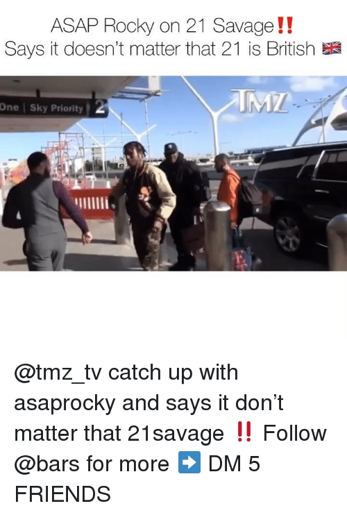 Friends, Memes, and Rocky: ASAP Rocky on 21 Savage!!  Says it doesn't matter that 21 is British  One | Sky Priority @tmz_tv catch up with asaprocky and says it don't matter that 21savage ‼️ Follow @bars for more ➡️ DM 5 FRIENDS