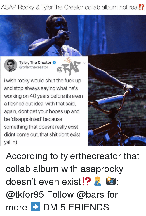 Asap Rocky: ASAP Rocky & Tyler the Creator collab album not real!?  Tyler, The Creator  @tylerthecreator  i wish rocky would shut the fuck up  and stop always saying what he's  working on 40 years before its even  a fleshed out idea. with that said,  again, dont get your hopes up and  be 'disappointed' because  something that doesnt really exist  didnt come out. that shit dont exist  yall-) According to tylerthecreator that collab album with asaprocky doesn't even exist⁉️🤦♂️ 📸: @tkfor95 Follow @bars for more ➡️ DM 5 FRIENDS