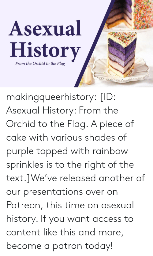 Asexual: Asexual  History  From the Orchid to the Flag makingqueerhistory:  [ID: Asexual History: From the Orchid to the Flag. A piece of cake with various shades of purple topped with rainbow sprinkles is to the right of the text.]We've released another of our presentations over on Patreon, this time on asexual history. If you want access to content like this and more, become a patron today!
