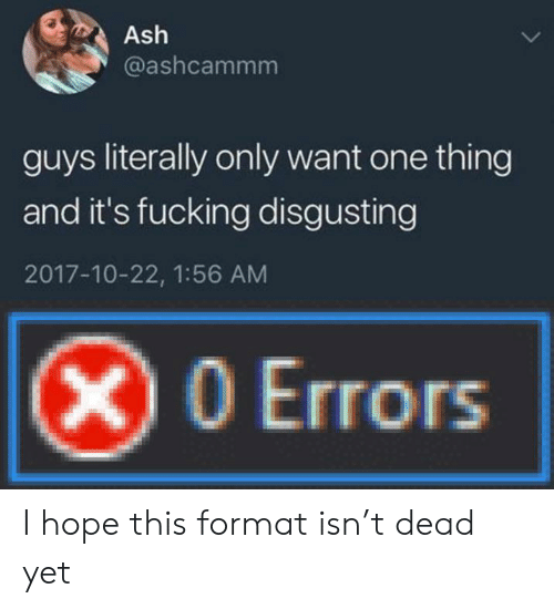 Ash, Fucking, and Hope: Ash  @ashcammm  guys literally only want one thing  and it's fucking disgusting  2017-10-22, 1:56 AM  X0 Errors I hope this format isn't dead yet