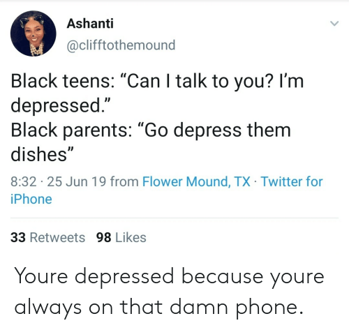 """Iphone, Parents, and Phone: Ashanti  @clifftothemound  Black teens: """"Can I talk to you? I'm  depressed.""""  Black parents: """"Go depress them  dishes""""  8:32 25 Jun 19 from Flower Mound, TX Twitter for  iPhone  33 Retweets 98 Likes Youre depressed because youre always on that damn phone."""