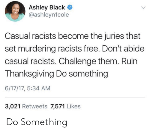Casual: Ashley Black  @ashleyn1cole  Casual racists become the juries that  set murdering racists free. Don't abide  casual racists. Challenge them. Ruin  Thanksgiving Do something  6/17/17, 5:34 AM  3,021 Retweets 7,571 Likes Do Something