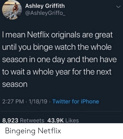 Iphone, Netflix, and Twitter: Ashley Griffith  @AshleyGriffo_  I mean Netflix originals are great  until you binge watch the whole  season in one day and then have  to wait a whole year for the next  season  2:27 PM 1/18/19 Twitter for iPhone  8,923 Retweets 43.9K Likes Bingeing Netflix