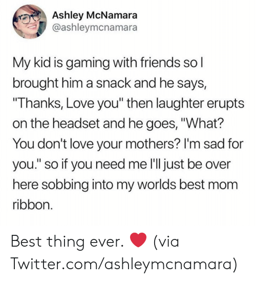 """sobbing: Ashley McNamara  @ashleymcnamara  My kid is gaming with friends so l  brought him a snack and he says,  """"Thanks, Love you"""" then laughter erupts  on the headset and he goes, """"What?  You don't love your mothers? I'm sad for  you."""" so if you need me l'll just be over  here sobbing into my worlds best mom  ribbon. Best thing ever. ❤️  (via Twitter.com/ashleymcnamara)"""