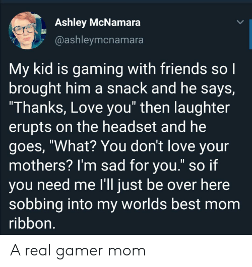 """sobbing: Ashley McNamara  @ashleymcnamara  My kid is gaming with friends so I  brought him a snack and he says,  """"Thanks, Love you"""" then laughter  erupts on the headset and he  goes, """"What? You don't love your  mothers? I'm sad for you."""" so if  you need me l'll just be over here  sobbing into my worlds best mom  ribbon. A real gamer mom"""