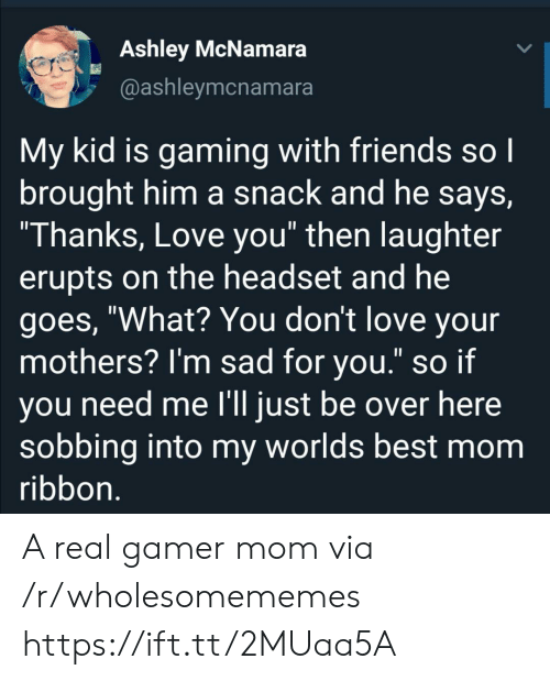 """sobbing: Ashley McNamara  @ashleymcnamara  My kid is gaming with friends so I  brought him a snack and he says,  """"Thanks, Love you"""" then laughter  erupts on the headset and he  goes, """"What? You don't love your  mothers? I'm sad for you."""" so if  you need me l'll just be over here  sobbing into my worlds best mom  ribbon. A real gamer mom via /r/wholesomememes https://ift.tt/2MUaa5A"""