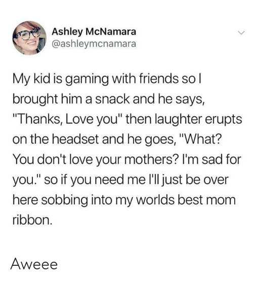 """Friends, Love, and Best: Ashley McNamara  @ashleymcnamara  My kid is gaming with friends sol  brought him a snack and he says,  """"Thanks, Love you"""" then laughter erupts  on the headset and he goes, """"What?  You don't love your mothers? I'm sad for  you."""" so if you need me l'll just be over  here sobbing into my worlds best mom  ribbon. Aweee"""